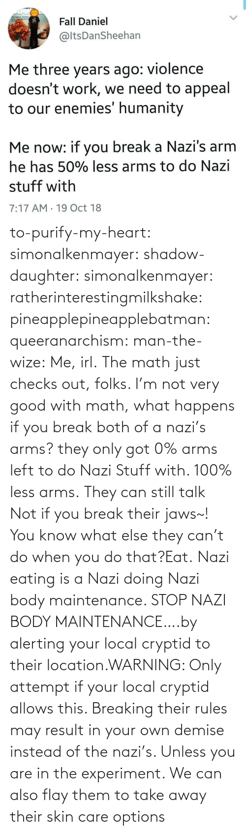 Tumblr, Blog, and Break: to-purify-my-heart:  simonalkenmayer:  shadow-daughter: simonalkenmayer:  ratherinterestingmilkshake:  pineapplepineapplebatman:  queeranarchism:  man-the-wize: Me, irl. The math just checks out, folks.     I'm not very good with math, what happens if you break both of a nazi's arms?  they only got 0% arms left to do Nazi Stuff with. 100% less arms.  They can still talk  Not if you break their jaws~!  You know what else they can't do when you do that?Eat.   Nazi eating is a Nazi doing Nazi body maintenance. STOP NAZI BODY MAINTENANCE….by alerting your local cryptid to their location.WARNING: Only attempt if your local cryptid allows this. Breaking their rules may result in your own demise instead of the nazi's. Unless you are in the experiment.    We can also flay them to take away their skin care options