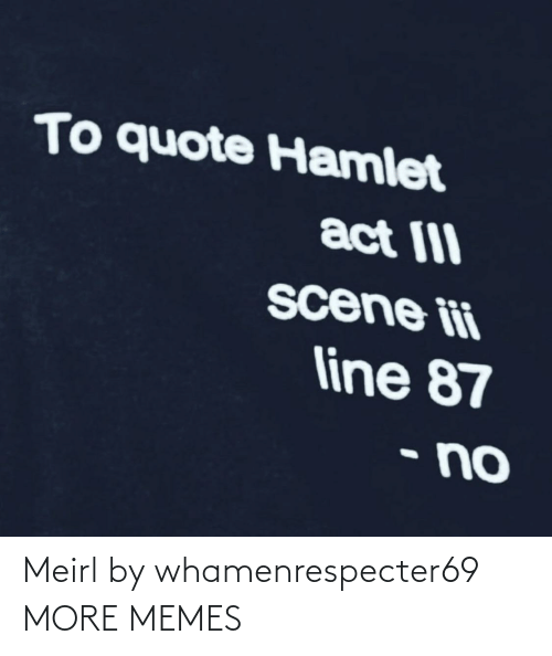 act: To quote Hamlet  act III  scene ii  line 87  • no Meirl by whamenrespecter69 MORE MEMES