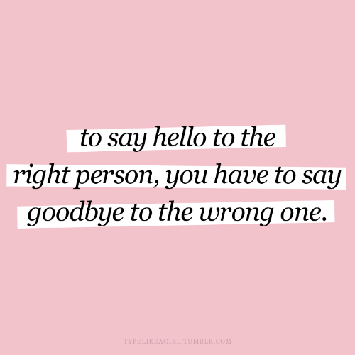 Hello, Tumblr, and Com: to say hello to the  right person, you have to say  goodbye to the wrong one.  TYPELIKEAGIRL.TUMBLR.COM
