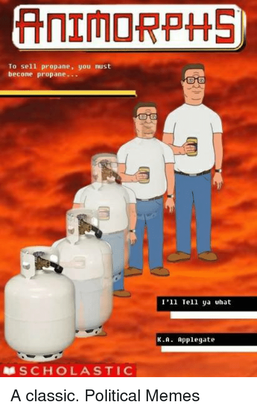 Memes, Stic, and Classical: To sell propane, you must  become propane...  R8 SC HO LA STIC  I'll Tell ya what  K.A Applegate A classic.   Political Memes