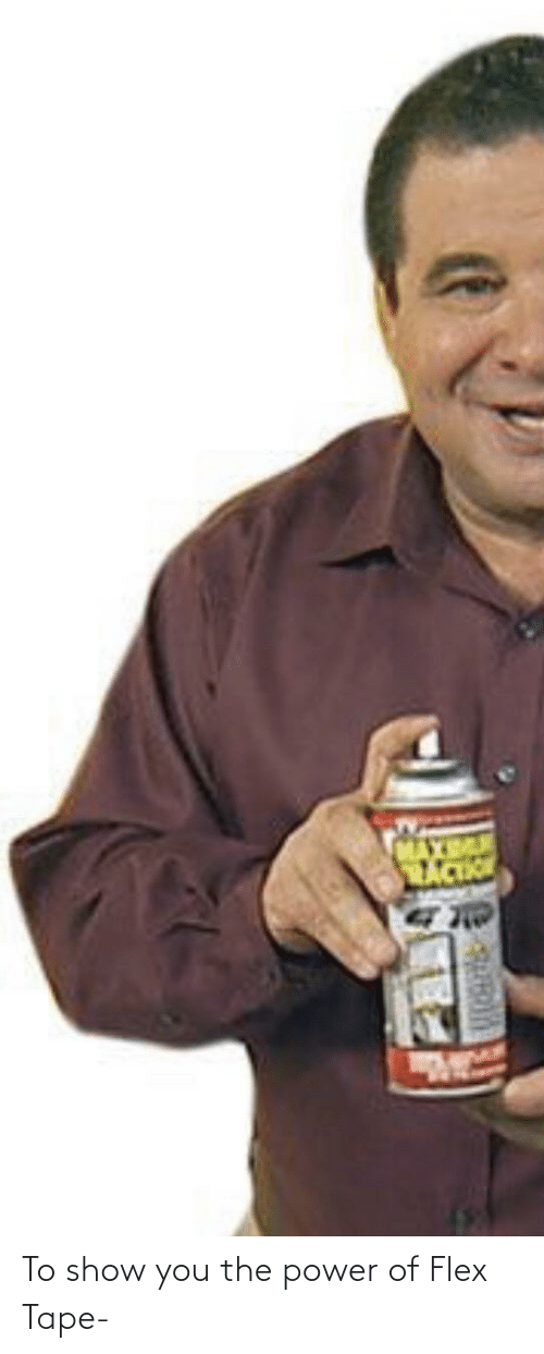 Flexing: To show you the power of Flex Tape-