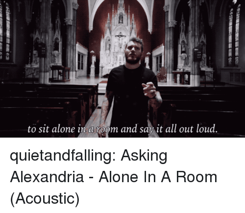 Being Alone, Tumblr, and Say It: to sit alone in a toom and say it all out loud. quietandfalling:  Asking Alexandria - Alone In A Room (Acoustic)