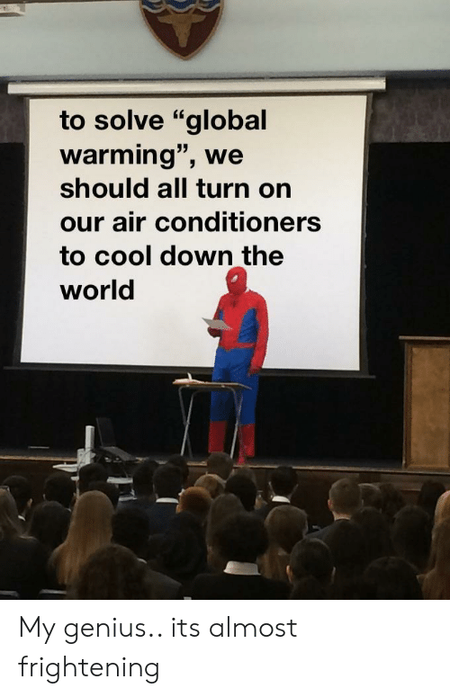 "Global Warming, Cool, and Genius: to solve ""global  warming"", we  should all turn on  our air conditioners  to cool down the  world My genius.. its almost frightening"