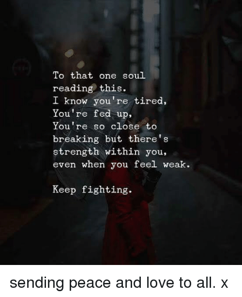 Memes, 🤖, and Fed Up: To that one soul  reading this.  I know you're tired,  You're fed up,  You're so close to  breaking but there's  strength within you,  even when you feel weak.  Keep fighting. sending peace and love to all. x