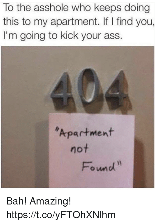 Ass, Funny, and Amazing: To the asshole who keeps doing  this to my apartment. If I find you,  I'm going to kick your ass.  Apartment  not  Fond Bah! Amazing! https://t.co/yFTOhXNlhm