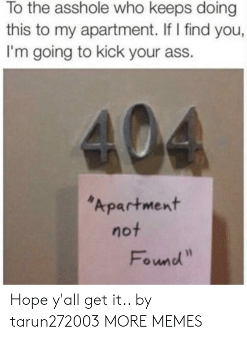 "Ass, Dank, and Memes: To the asshole who keeps doing  this to my apartment. If I find you,  I'm going to kick your ass.  404  Apartment  not  Found"" Hope y'all get it.. by tarun272003 MORE MEMES"