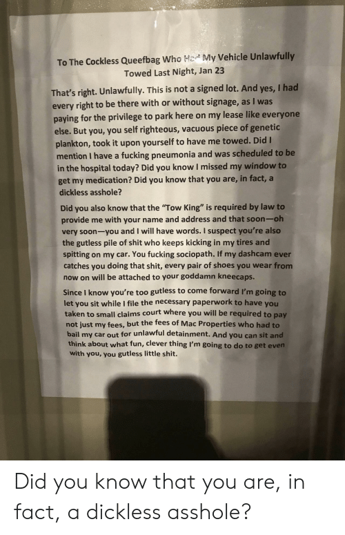 """Hod: To The Cockless Queefbag Who Hod My Vehicle Unlawfully  Towed Last Night, Jan 23  That's right. Unlawfully. This is not a signed lot. And yes, I had  paying for the privilege to park here on my lease like everyone  every right to be there with or without signage, as I was  else. But you, you self righteous, vacuous piece of genetic  plankton, took it upon yourself to have me towed. Did I  mention I have a fucking pneumonia and was scheduled to be  in the hospital today? Did you know I missed my window to  get my medication? Did you know that you are, in fact, a  dickless asshole?  Did you also know that the """"Tow King"""" is required by law to  provide me with your name and address and that soon-oh  very soon-you and I will have words. I suspect you're also  the gutless pile of shit who keeps kicking in my tires and  spitting on my car. You fucking sociopath. If my dashcam ever  catches you doing that shit, every pair of shoes you wear from  now on will be attached to your goddamn kneecaps.  Since I know you're too gutless to come forward I'm going to  let you sit while I file the necessary paperwork to have you  taken to small claims court where you will be required to pay  not just my fees, but the fees of Mac Properties who had to  bail my car out for unlawful detainment. And you can sit and  think about what fun, clever thing I'm going to do to get evern  with you, you gutless little shit. Did you know that you are, in fact, a dickless asshole?"""