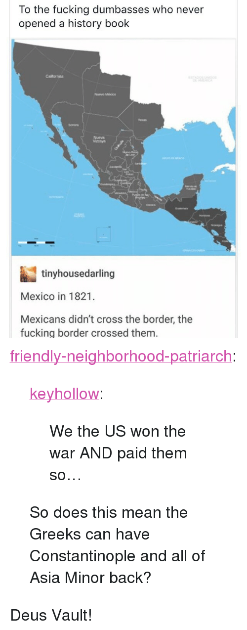 "Fucking, Tumblr, and Blog: To the fucking dumbasses who never  opened a history book  Californias  Nuvo Mhoco  Sonora  Nueva  Vacaya  tinyhousedarling  Mexico in 1821.  Mexicans didn't cross the border, the  fucking border crossed them <p><a href=""http://friendly-neighborhood-patriarch.tumblr.com/post/170466819857/keyhollow-we-the-us-won-the-war-and-paid-them"" class=""tumblr_blog"">friendly-neighborhood-patriarch</a>:</p><blockquote> <p><a href=""http://keyhollow.tumblr.com/post/170466685025/we-the-us-won-the-war-and-paid-them-so"" class=""tumblr_blog"">keyhollow</a>:</p>  <blockquote><p>We the US won the war AND paid them so…</p></blockquote>  <p>So does this mean the Greeks can have Constantinople and all of Asia Minor back?</p> </blockquote> <p>Deus Vault! </p>"