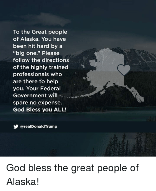 "God, Alaska, and Help: To the Great people  of Alaska. You have  been hit hard by a  ""big one."" Please  follow the directions  of the highly trained  professionals who  are there to help  you. Your Federal  Government will  spare no expense  God Bless you ALL!  У @realDonaldTrump God bless the great people of Alaska!"