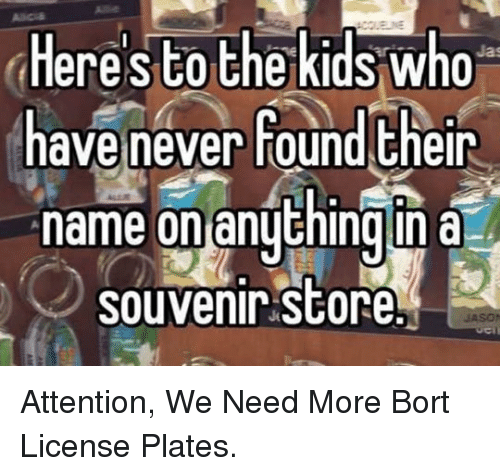 Kids, Never, and Who: to the kids who  Heres  have never round Eheir  name on anythingn a  souvenir store <p>Attention, We Need More Bort License Plates.</p>