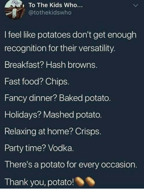 Baked, Dank, and Fast Food: To The Kids Who...  @tothekidswho  I feel like potatoes don't get enough  recognition for their versatility  Breakfast? Hash browns.  Fast food? Chips.  Fancy dinner? Baked potato.  Holidays? Mashed potato.  Relaxing at home? Crisps.  Party time? Vodka.  There's a potato for every occasion  Thank you, potato!