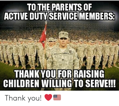Children, Memes, and Parents: TO THE PARENTS OF  ACTIVE DUTY SERVICEMEMBERS2  THANKYOU FOR RAISING  CHILDREN WILLING TO SERVE!! Thank you! ❤️🇺🇸