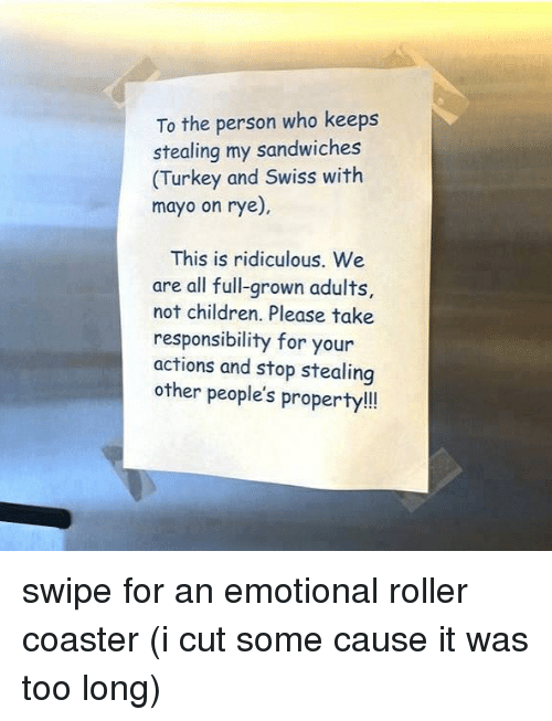 Children, Turkey, and Swiss: To the person who keeps  stealing my sandwiches  (Turkey and Swiss with  mayo on rye)  This is ridiculous. We  are all full-grown adults,  not children. Please take  responsibility for your  actions and stop stealing  other people's property!! swipe for an emotional roller coaster (i cut some cause it was too long)