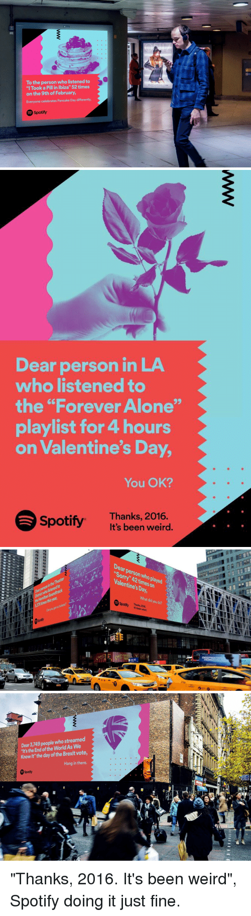 "pancake day: To the person who listened to  ""I Took a Pill in Ibiza"" 52 times  on the 9th of February,  Everyone celebrates Pancake Day differently.  Spotify  QUIZCLOTHING COM   Dear person in LA  who listened to  the ""Forever Alone""  playlist for 4 hours  on Valentine's Day,  You OK?  Spotify. Thanks, 2016  It's been weird.   edto  Kon  Dear times Valentine's on  Day,  What you did do?  otty It's been  wierd.   Dear 3,749 people streamed  who 's the End of the WorldAs We  Knowlt"" the day of the Brexit vote  Hang in there  Spotify  A ""Thanks, 2016. It's been weird"", Spotify doing it just fine."