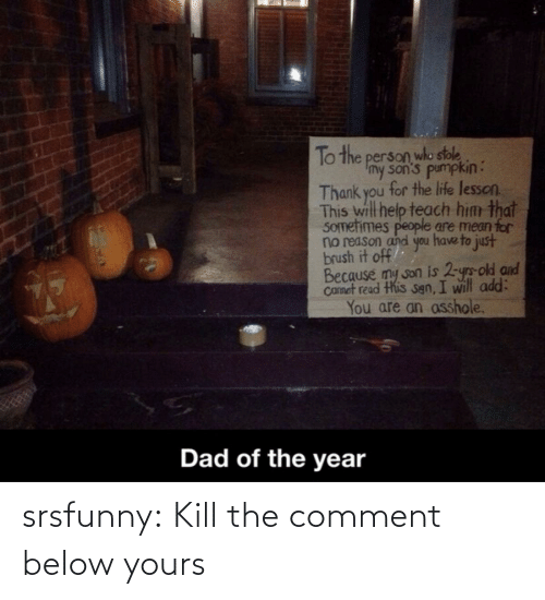 Dad, Life, and Tumblr: To the person who stole  Imy son's pumpkin:  Thank you for the life lesson.  This will help teach him that  SOmetimes people are mean for  no reason and you have to just  brush it off  Because my son is 2-yrs-old and  Camet read this sgn, I will add:  You are an asshole.  Dad of the year srsfunny:  Kill the comment below yours