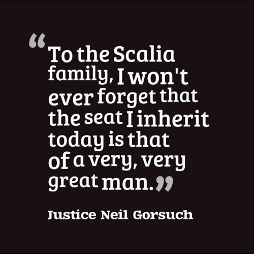 Neil Gorsuch: To the Scalia  family, I won't  ever forget that  the seat linherit  today is that  of a very, very  great man.  Justice Neil Gorsuch