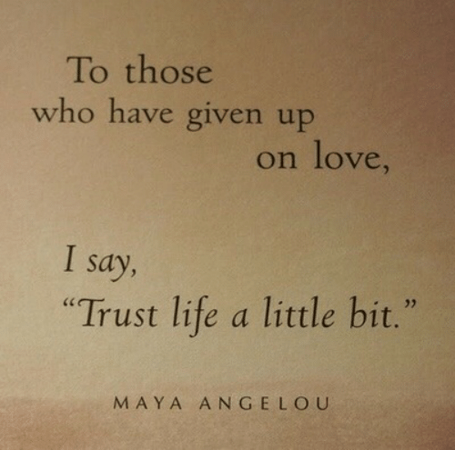 """Maya Angelou: To those  who have given up  on love,  Say  """"Trust life a little bit.""""  MAYA ANGELOU"""