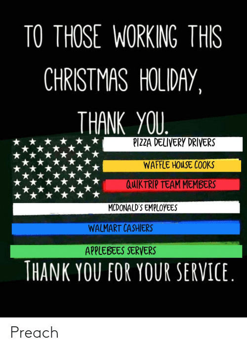 drivers: TO THOSE WORKING THIS  CHRISTMAS HOLIDAY,  THANK YOU.  PIZZA DELIVERY DRIVERS  WAFFLE HOUSE COOKS  QUIKTRIP TEAM MEMBERS  MCDONALD'S EMPLOYEES  WALMART CASHIERS  APPLEBEES SERVERS  THANK YOU FOR YOUR SERVICE. Preach