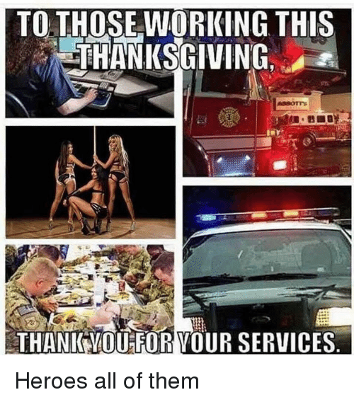 Memes, Thanksgiving, and Heroes: TO. THOSE WORKING THIS  THANKSGIVING.  THANIK YMOUFOR VOUR SERVICES Heroes all of them