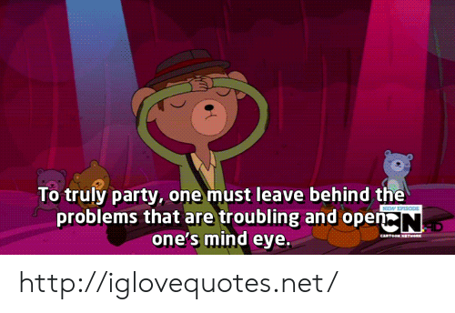 Party, Http, and Mind: To truly party, one must leave behind the  problems that are troubling and open  one's mind eye. http://iglovequotes.net/