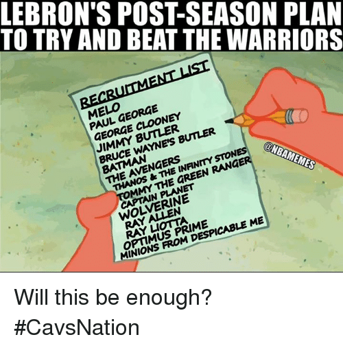 mmy: TO TRY AND BEAT THE WARRIORS  LEBRON'S POST-SEASON PLAN  EL,FORGE  PAUL GEORGE  GEORGE CLOONEY  JIMMY BUTLER  BRUCE WAYNE'S BUTLER  THE AVENGERS  THANOS &THE INFINMYSTON  MMY THE GREEN RANGE  ONBAMEMES  CAPTAIN PLANET  WOLVERINE  OPTIMUS PRIME  MINIONS FROM DESPICABLE ME Will this be enough? #CavsNation