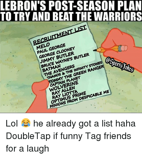 mmy: TO TRY AND BEAT THE WARRIORS  LEBRON'S POST-SEASON PLAN  ELO FORGE  PAUL GEORGE  GEORGE CLOONEY  JIMMY BUTLER  BRUCE WAYNE'S BUNER  BATMAN  THE AVENGERS  THANOS &THE INANMYSTON  @s  MMY THE GREEN RANGE  orts  CAPTAIN PLANET  WOLVERINE  RAY A N  RAY凵omA  OPTIMUS PRIME  MINIONS FROM DESPICABLE ME Lol 😂 he already got a list haha DoubleTap if funny Tag friends for a laugh