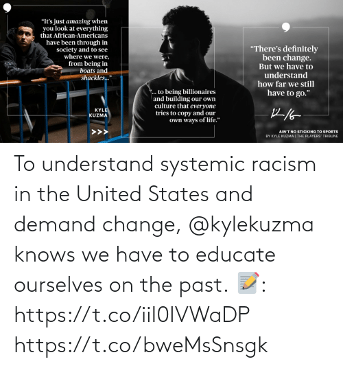 states: To understand systemic racism in the United States and demand change, @kylekuzma knows we have to educate ourselves on the past.  📝: https://t.co/iiI0IVWaDP https://t.co/bweMsSnsgk