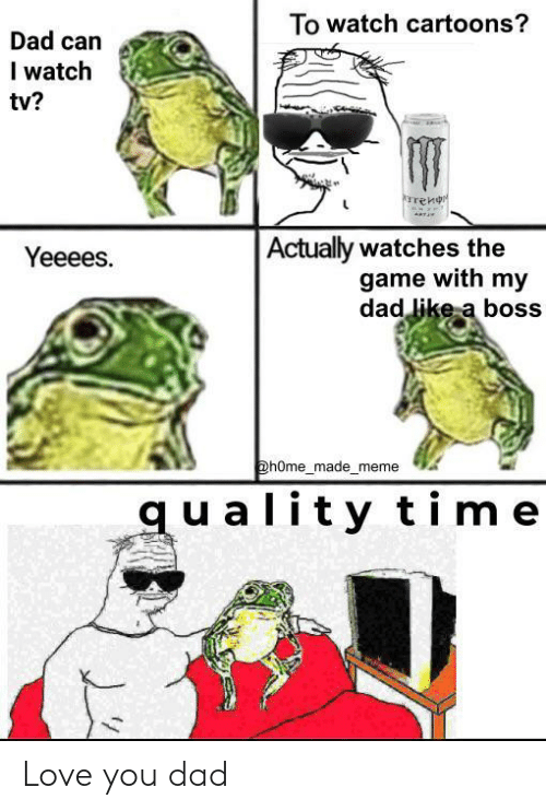 Watches: To watch cartoons?  Dad can  I watch  tv?  rrenr  Actually watches the  game with my  dad like a boss  Yeeees.  @hOme_made_meme  quality time Love you dad