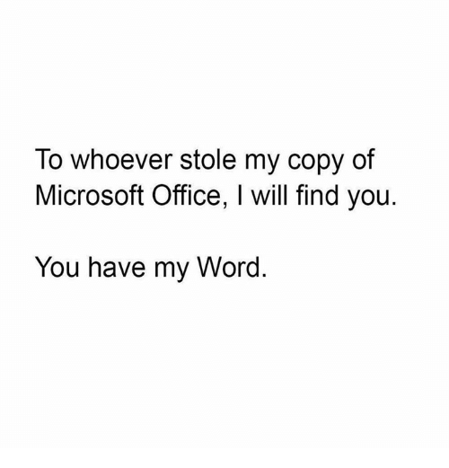 Memes, Microsoft, and Microsoft Office: To whoever stole my copy of  Microsoft Office, I will find you  You have my Word.