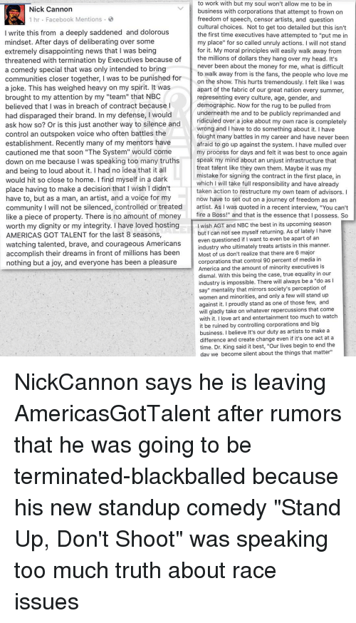 "nick cannon: to work with but my soul won't allow me to be in  Nick Cannon  business with corporations that attempt to frown on  1 hr Facebook Mentions  freedom of speech, censor artists, and question  cultural choices. Not to get too detailed but this isn't  I write this from a deeply saddened and dolorous  the first time executives have attempted to ""put me in  mindset. After days of deliberating over some  my place"" for so called unruly actions  I will not stand  extremely disappointing news that I was being  for it. My moral principles w  easily walk away from  the millions of dollars they hang over my head. It's  threatened with termination by Executives because of  never been about the money for me, what is difficult  a comedy special that was only intended to bring  to walk away from is the fans, the people who love me  communities closer together, I was to be punished for  on the show. This hurts tremendously. Ifelt like I was  a joke. This has weighed heavy on my spirit. It was  apart of the fabric of our great nation every summer,  brought to my attention by my ""team"" that NBC  representing every culture, age, gender, and  believed that I was in breach of contract because I  demographic. Now for the rug to be pulled from  underneath me and to be publicly reprimanded and  had disparaged their brand. In my defense, I would  ridiculed over a joke about my own race is completel  ask how so? Or is this just another way to silence and  wrong and I have to do something about it. I have  control an outspoken voice who often battles the  fought many battles in my career and have never been  establishment. Recently many of my mentors have  afraid to go up against the system. I have mulled over  cautioned me that soon ""The System"" would come  my process for days and felt it was best to once again  speak my mind about an unjust infrastructure that  down on me because was speaking too many truths  treat talent like they own them. Maybe it was my  and being to loud about it. I had no idea that it all  mistake for signing the contract in the first place, in  would hit so close to home. find myself in a dark  which I will take full responsibility and have already  place having to make a decision that l wish didn't  taken action to restructure my own team of advisors  have to, but as a man, an artist, and a voice for my  now have to set out on a journey of freedom as an  community I will not be silenced, controlled or treated  artist. As l was quoted in a recent interview, ""You can't  fire a Boss  and that is the essence that I possess. So  ke a piece of property. There is no amount of money  worth my dignity or my integrity. I have loved hosting  wish AGT and NBC the best in its upcoming season  but can not see myself returning. As of lately l have  AMERICAS GOT TALENT for the last 8 seasons  even questioned if ant to even be apart of an  watching talented, brave, and courageous Americans  industry who ultimately treats artists in this manner  accomplish their dreams in front of millions has been  Most of us don't realize that there are 6 major  corporations that control 90 percent of media i  nothing but a joy, and everyone has been a pleasure  America and the amount of minority executives i  dismal. With this being the case, true equality in our  always be a ""do as  ndustry is impossible. There w  sayu mentality that mirrors society's perception of  and minorities, and only a few will stand up  women against it. proudly stand as one of those few, and  will gladly take on whatever repercussions that come  ve art and entertainment too much to watch  with it  t be ruined by controlling corporations and big  business. I believe It's our duty as artists to make a  if it's one act at a  difference and create change even  time. Dr. King said it best, ""our lives begin to end the  day we become silent about the things  that matter NickCannon says he is leaving AmericasGotTalent after rumors that he was going to be terminated-blackballed because his new standup comedy ""Stand Up, Don't Shoot"" was speaking too much truth about race issues"