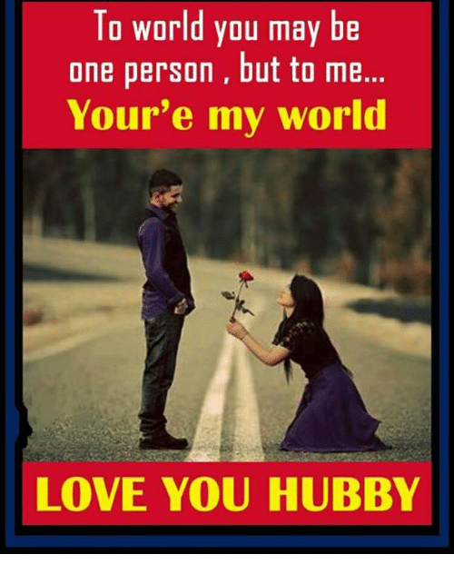 Love, Memes, and World: To world you may be  one person, but to me.  Your'e my world  LOVE YOU HUBBY