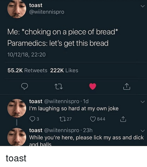 Ass, Memes, and Dick: toast  @wiitennispro  Me: *choking on a piece of bread*  Paramedics: let's get this bread  10/12/18, 22:20  55.2K Retweets 222K Likes  toast @wiitennispro 1d  I'm laughing so hard at my own joke  ロ27  O 844  toast @wiitennispro 23h  While you're here, please lick my ass and dick toast