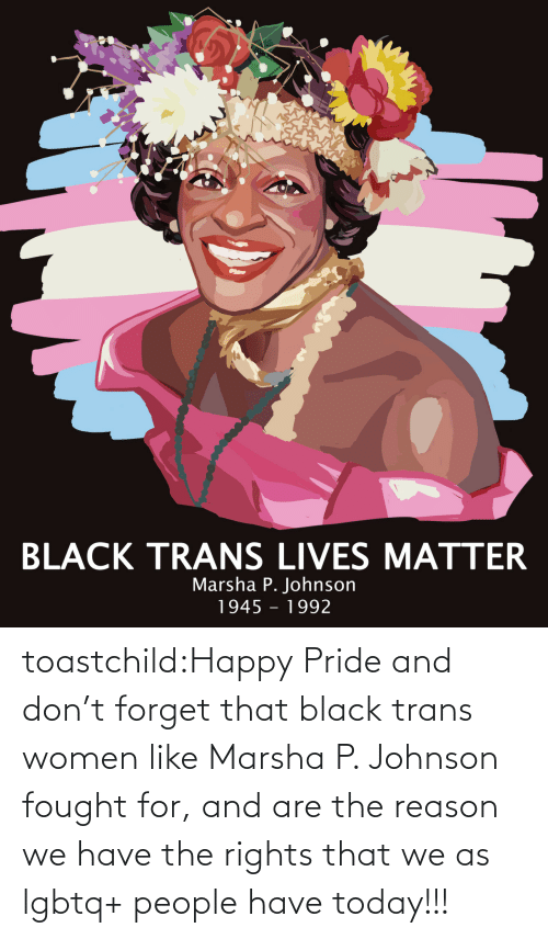 Happy: toastchild:Happy  Pride and don't forget that black trans women like Marsha P. Johnson  fought for, and are the reason we have the rights that we as lgbtq+  people have today!!!