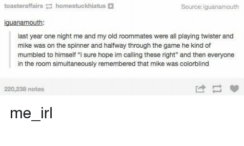 """The Game, Game, and Old: toasteraffairshomestuckhiatus+  Source: iguanamouth  iguanamouth  last year one night me and my old roommates were all playing twister and  mike was on the spinner and halfway through the game he kind of  mumbled to himself """"i sure hope im calling these right"""" and then everyone  in the room simultaneously remembered that mike was colorblind  220,238 notes me_irl"""