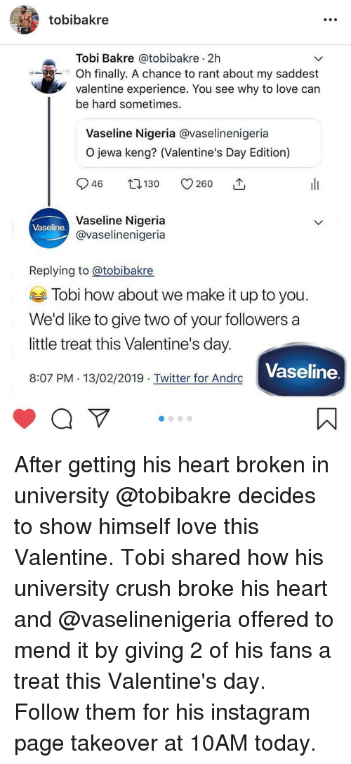 Crush, Instagram, and Love: tobibakre  Tobi Bakre @tobibakre 2h  Oh finally. A chance to rant about my saddest  valentine experience. You see why to love car  be hard sometimes.  Vaseline Nigeria @vaselinenigeria  O jewa keng? (Valentine's Day Edition)  Vaseline Nigeria  @vaselinenigeria  Vaseline  Replying to @tobibakre  Tobi how about we make it up to you  We'd like to give two of your followers a  little treat this Valentine's day  8:07 PM 13/02/2019 Twitter for Andrc  Vaseline After getting his heart broken in university @tobibakre decides to show himself love this Valentine. Tobi shared how his university crush broke his heart and @vaselinenigeria offered to mend it by giving 2 of his fans a treat this Valentine's day. Follow them for his instagram page takeover at 10AM today.