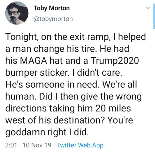 Did I: Toby Morton  @tobymorton  Tonight, on the exit ramp, I helped  a man change his tire. He had  his MAGA hat and a Trump2020  bumper sticker. I didn't care.  He's someone in need. We're all  human. Did I then give the wrong  directions taking him 20 miles  west of his destination? You're  goddamn right I did.  3:01-10 Nov 19 Twitter Web App