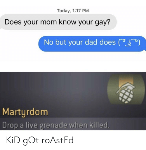 Dad, Live, and Today: Today, 1:17 PM  Does your mom know your gay?  )  No but your dad does  Martyrdom  Drop a live grenade when killed. KiD gOt roAstEd