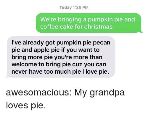 Apple, Christmas, and Love: Today 1:26 PM  We're bringing a pumpkin pie and  coffee cake for christmas  I've already got pumpkin pie pecan  pie and apple pie if you want to  bring more pie you're more than  welcome to bring pie cuz you can  never have too much pie I love pie. awesomacious:  My grandpa loves pie.