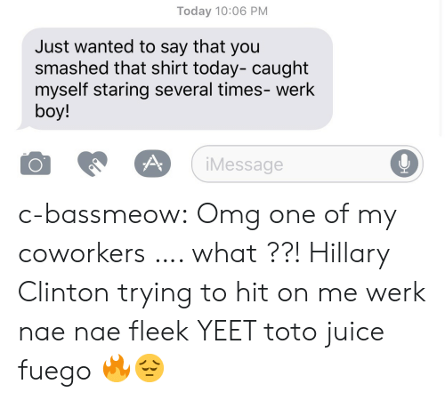 Hillary Clinton, Juice, and Nae Nae: Today 10:06 PM  Just wanted to say that you  smashed that shirt today- caught  myself staring several times- werk  boy!  iMessage  0 c-bassmeow:  Omg one of my coworkers …. what ??!  Hillary Clinton trying to hit on me werk nae nae fleek YEET toto juice fuego 🔥😔