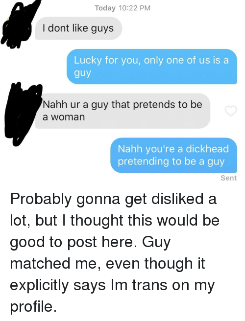 Good, Today, and Only One: Today 10:22 PM  I dont like guys  Lucky for you, only one of us is a  guy  Nahh ur a guy that pretends to be  a woman  Nahh you're a dickhead  pretending to be a guy  Sent Probably gonna get disliked a lot, but I thought this would be good to post here. Guy matched me, even though it explicitly says Im trans on my profile.