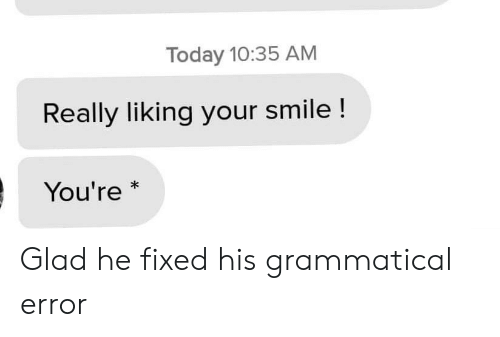 Smile, Today, and Glad: Today 10:35 AM  Really liking your smile !  You're  * Glad he fixed his grammatical error