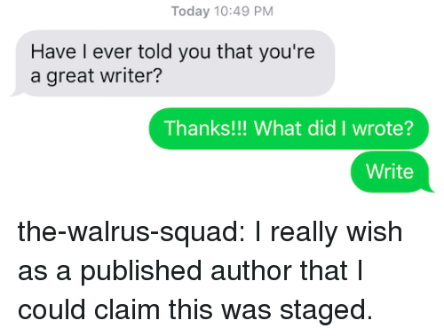 Squad, Target, and Tumblr: Today 10:49 PM  Have l ever told you that you're  a great writer?  Thanks!!! What did I wrote?  Write the-walrus-squad: I really wish as a published author that I could claim this was staged.