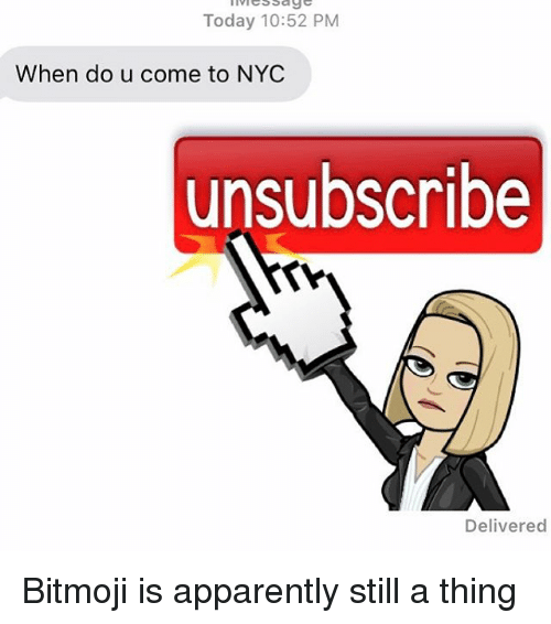 Apparently, Relationships, and Texting: Today 10:52 PM  When do u come to NYC  unsubscribe  Delivered Bitmoji is apparently still a thing