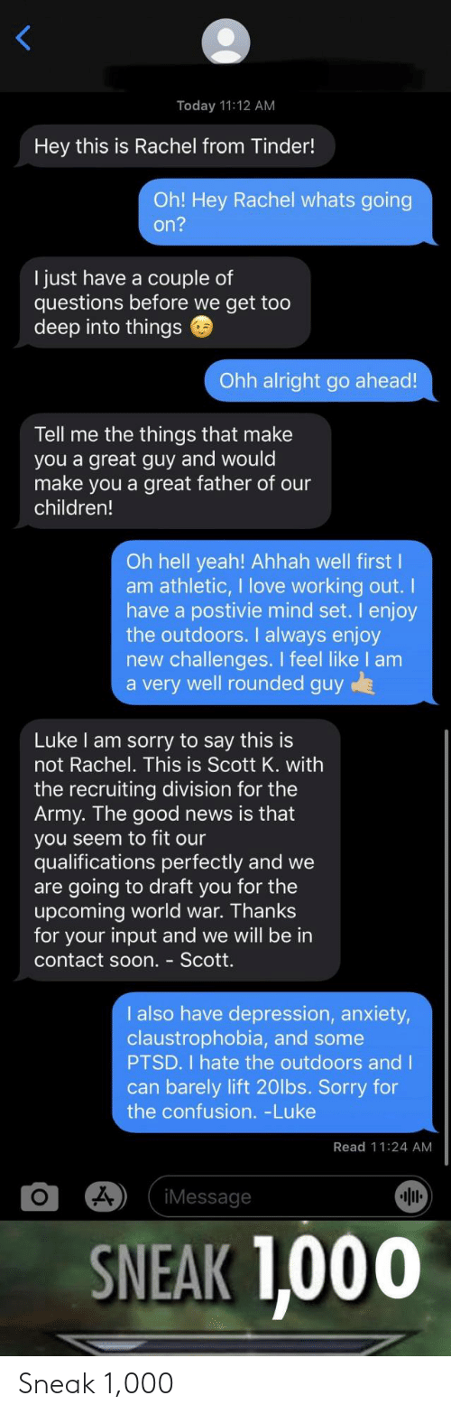 Army: Today 11:12 AM  Hey this is Rachel from Tinder!  Oh! Hey Rachel whats going  on?  I just have a couple of  questions before we get too  deep into things  Ohh alright go ahead!  Tell me the things that make  you a great guy and would  make you a great father of our  children!  Oh hell yeah! Ahhah well first I  am athletic, I love working out.  have a postivie mind set. I enjoy  the outdoors. I always enjoy  new challenges. I feel like I am  a very well rounded guy  Luke I am sorry to say this is  not Rachel. This is Scott K. with  the recruiting division for the  Army. The good news is that  you seem to fit our  qualifications perfectly and we  are going to draft you for the  upcoming world war. Thanks  for your input and we will be in  contact soon. - Scott.  I also have depression, anxiety,  claustrophobia, and some  PTSD. I hate the outdoors and I  can barely lift 20lbs. Sorry for  the confusion. -Luke  Read 11:24 AM  iMessage  SNEAK 1,000 Sneak 1,000