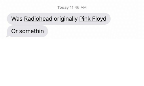 Pink Floyd, Dank Memes, and Radiohead: Today 11:46 AM  Was Radiohead originally Pink Floyd  Or somethin