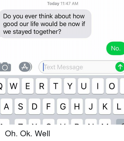 Life, Relationships, and Texting: Today 11:47 AM  Do you ever think about hovw  good our life would be now if  we stayed together?  No.  Text Message Oh. Ok. Well