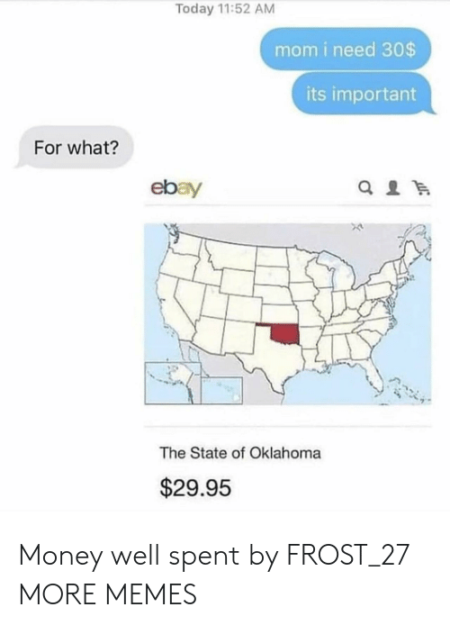 Oklahoma: Today 11:52 AM  mom i need 30$  its important  For what?  ebay  The State of Oklahoma  $29.95 Money well spent by FROST_27 MORE MEMES