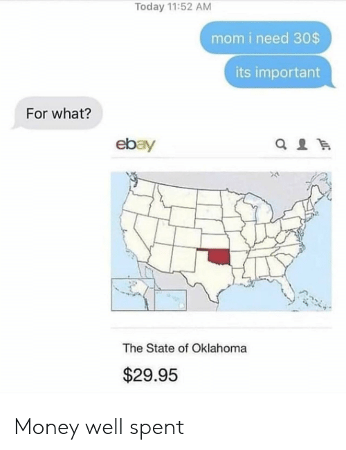 Oklahoma: Today 11:52 AM  mom i need 30$  its important  For what?  ebay  The State of Oklahoma  $29.95 Money well spent