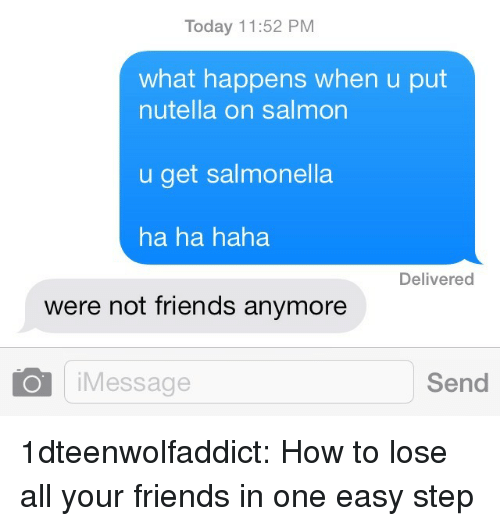 Friends, Tumblr, and Blog: Today 11:52 PM  what happens when u put  nutella on salmon  u get salmonella  ha ha haha  Delivered  were not friends anymore  Message  Send 1dteenwolfaddict:  How to lose all your friends in one easy step