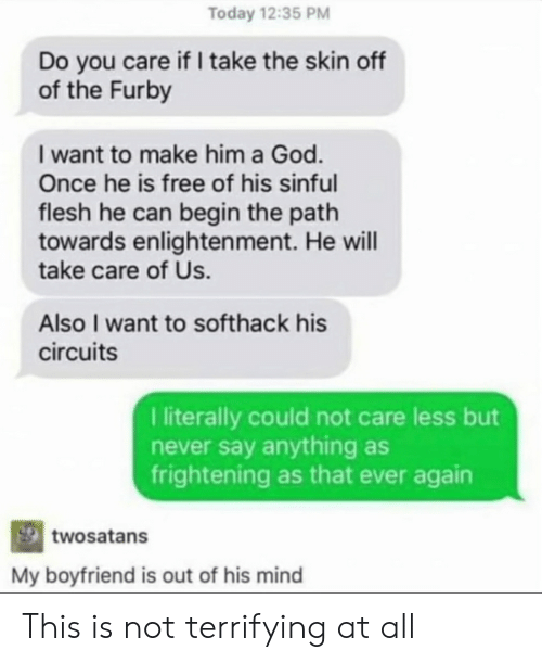 God, Tumblr, and Furby: Today 12:35 PM  Do you care if take the skin off  of the Furby  I want to make him a God.  Once he is free of his sinful  flesh he can begin the path  towards enlighten ment. He will  take care of Us.  Also I want to soft hack his  circuits  literally could not care less but  never say anything as  frightening as that ever again  twosatans  My boyfriend is out of his mind This is not terrifying at all